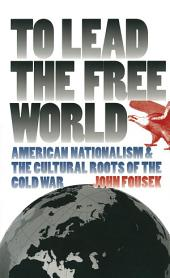 To Lead the Free World: American Nationalism and the Cultural Roots of the Cold War