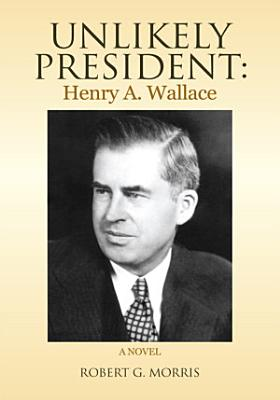 Unlikely President  Henry A  Wallace PDF