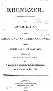 Ebenezer: a memorial of the Lord's unchangeable goodness under changing dispensations, written on occasion of the removal of a valuable ... wife, etc
