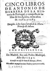 Cinco libros de Antonio de Herrera de la historia de Portugal y conquista de las Islas de los Açores en los años 1582 y 1583 ...