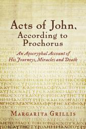 Acts of John, According to Prochorus: An Apocryphal Account of His Journeys, Miracles and Death [translated]