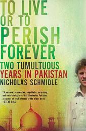 To Live or to Perish Forever: Two Tumultuous Years in Pakistan