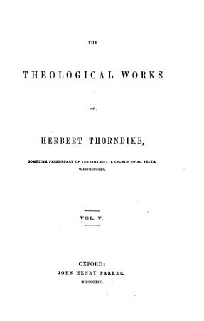 The Theological Works of Herbert Thorndike  Sometime Prebendary of the Collegiate Church of St  Peter  Westminster PDF