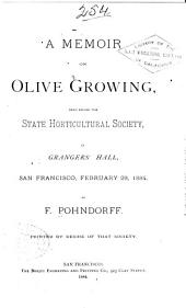 A Memoir on Olive Growing: Read Before the State Horticultural Society in Grangers' Hall, San Francisco, February 29, 1884