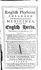The English Physician Enlarged: With Three Hundred and Sixty-nine Medicines, Made of English Herbs, that Were Not in Any Impression Until This. Being an Astrologo-physical Discourse of the Vulgar Herbs of this Nation ...