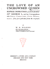 The Love of an Uncrowned Queen, Sophie Dorothea: Consort of George I., and Her Correspondence with Philip Christopher, Count Königsmarck (now Published from the Originals)