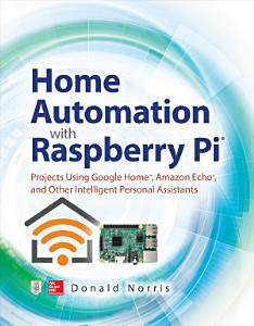 Home Automation with Raspberry Pi  Projects Using Google Home  Amazon Echo  and Other Intelligent Personal Assistants Book