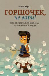 Горшочек, не вари!: Как обуздать бесконечный поток писем и задач