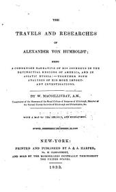 The Travels and Researches of Alexander Von Humboldt: Being a Condensed Narrative of His Journeys in the Equinoctial Regions of America, and in Asiatic Russia : Together with Analyses of His More Important Investigations