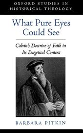 What Pure Eyes Could See: Calvin's Doctrine of Faith in Its Exegetical Context