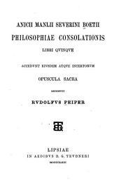 Philosophiae consolationis, libri quinqve accedvnt eiusdem atqve incertorum opuscula sacra
