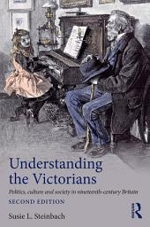 Understanding the Victorians: Politics, Culture and Society in Nineteenth-Century Britain, Edition 2
