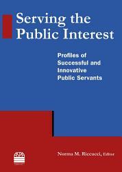 Serving The Public Interest Profiles Of Successful And Innovative Public Servants Book PDF