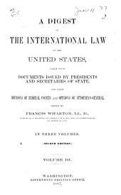 A Digest of the International Law of the United States: Taken from Documents Issued by Presidents and Secretaries of State, and from Decisions of Federal Courts and Opinions of Attorneys-general, Volume 3