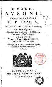 D. Magni Ausonii Burdigalensis Opera, Iacobus Tollius, M.D. recensuit, et integris Scaligeri, Mariang. Accursii, Freheri, Scriverii; selectis Vineti, Barthii, Acidalii, Gronovii, Graevii, aliorumque notis accuratissime digestis, nec non & suis adimadversionibus illustravit