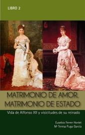 MATRIMONIO DE AMOR. MATRIMONIO DE ESTADO: VIDA DE ALFONSO XII Y VICISITUDES DE SU REINADO