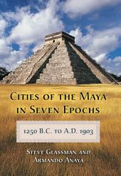 Cities of the Maya in Seven Epochs, 1250 B.C. to A.D. 1903: Part 1903