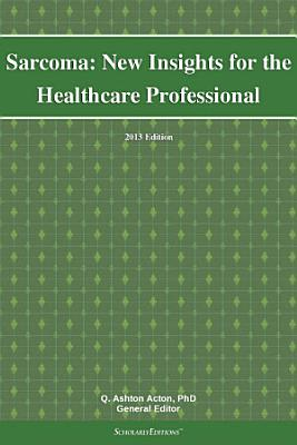 Sarcoma  New Insights for the Healthcare Professional  2013 Edition PDF