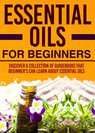 Essential Oils For Beginners   Discover A Collection Of Guidebooks That Beginner S Can Learn About Essential Oils
