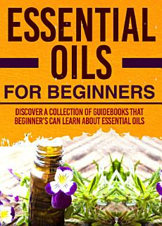 Essential Oils For Beginners   Discover A Collection Of Guidebooks That Beginner s Can Learn About Essential Oils Book