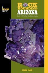 Rockhounding Arizona: A Guide To 75 Of The State's Best Rockhounding Sites, Edition 2