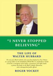 I Never Stopped Believing: THE LIFE OF WALTER HUBBARD