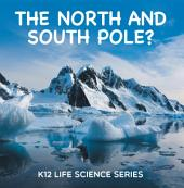 The North and South Pole? : K12 Life Science Series: Arctic Exploration and Antarctica Books