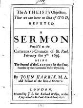 The Atheist's Objection, that We Can Have No Idea of God, Refuted: A Sermon Preach'd at the Cathedral-church of St. Paul, February the 7th 1697/8. Being the Second of the Lecture for that Year, Founded by the Honourable Robert Boyle, Esq;