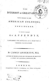 The Interest of Great-Britain with Regard to Her American Colonies, Considered. To which is Added an Appendix, Containing the Outlines of a Plan for a General Pacification. By James Anderson, ...