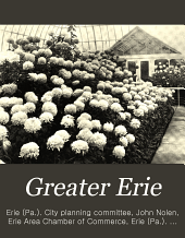 Greater Erie: plans and reports for the extension and improvement of the city, prepared for the City planning committee of the Chamber of commerce and the Board of trade of Erie, Pennsylvania. U.S.A. John Nolen, city planner