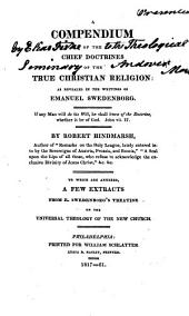 A Compendium of the Chief Doctrines of The True Christian Religion as Revealed in the Writings of Emanuel Swedenborg: Which are Annexed, a Few Extracts from E. Swedenborg's Treatise on the Universal Theology of the New Church