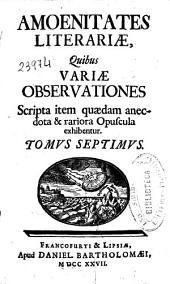Amoenitates literariae: quibus variae obseruationes, scripta item quaedam anecdota & rariora opuscula exhibentur ; tomus septimus-[tomus decimus]