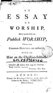An Essay on Worship: More Particularly on Publick Worship, Wherein Some Common Objections are Answer'd; with an Hint on the Christian-Sabbath, Volume 5