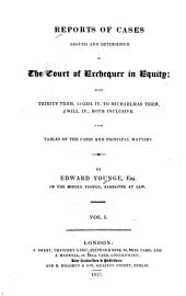 Reports of Cases Argued and Determined in the Court of Exchequer in Equity: From Trinity Term, 11 Geo. IV. to Michaelmas Term, 2 Will. IV., Both Inclusive, with Tables of the Cases and Principal Matters. [1830-1832]