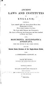 Ancient laws and institutes of England comprising laws enacted under the Anglo-Saxon kings from Aethelbirht to Cnut: with an English translation of the Saxon; the laws called Edward the Confessor's, the laws of William the Conqueror and those ascribed to Henry the First; also, Monumenta ecclesiastica Anglicana from the seventh to the tenth century, and the ancient Latin version of the Anglo-Saxon laws, with a compendious glossary, &c, Volume 2