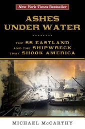 Ashes Under Water: The SS Eastland and the Shipwreck That Shook America