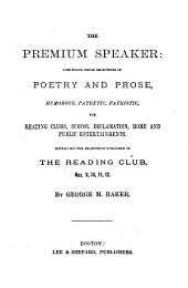 The Premium Speaker: Comprising Fresh Selections in Poetry and Prose, Humorous, Pathetic, Patriotic, for Reading Clubs, School Declamation, Home and Public Entertainments, Containing the Selections Published in The Reading Club, | ..., Issues 9-12
