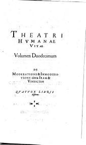 Theatrum humanae vitae: Nouem Volvminibvs locupletatum, interpolatum, renouatum. Cum tergemino Elencho, Methodi scilicet, Titulorum & Exemplorum. De Moderatione & Immoderatione circa Iram & Vindictam. 12
