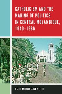Catholicism and the Making of Politics in Central Mozambique  1940 1986 PDF