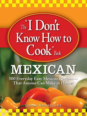 The I Don t Know How to Cook Book Mexican