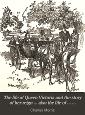 The Life of Queen Victoria and the Story of Her Reign ...: Also the Life of ...