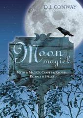 Moon Magick: Myth & Magick, Crafts & Recipes, Rituals & Spells