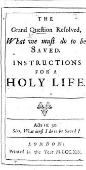 The Grand Question resolved. What we must do to be saved. Instructions for a Holy Life. By Richard Baxter