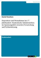 Deposition und Pennalismus im 17. Jahrhundert. Studentische Initiationsriten im Spannungsfeld zwischen Verurteilung und Verharmlosung