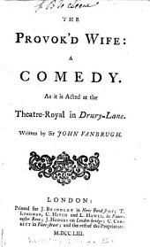 The Provok'd Wife: A Comedy. As it is Acted at the Theatre-Royal in Drury-Lane. Written by Sir John Vanbrugh