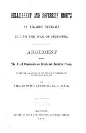 Belligerent and Sovereign Rights as Regards Neutrals During the War of Secession: Argument Before the Mixed Commission on British and American Claims, Under the 12th Article of the Treaty of Washington ...