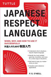 Japanese Respect Language: When, Why, and How to Use it Successfully: Learn Japanese Grammar, Vocabulary & Polite Phrases With this User-Friendly Guide