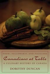Canadians at Table: Food, Fellowship, and Folklore : a Culinary History of Canada