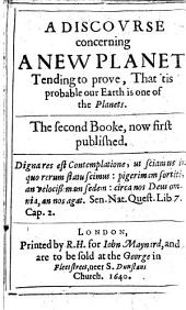 A Discovrse Concerning a New Planet: Tending to Prove that 'tis Probable Our Earth is One of the Planets : the Second Booke, Now First Published