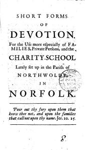 Short Forms of Devotion: For the Use More Especially of Families, Private Persons, and the Charity-school Lately Set Up in the Parish of Northwolde, in Norfolk, Volume 8